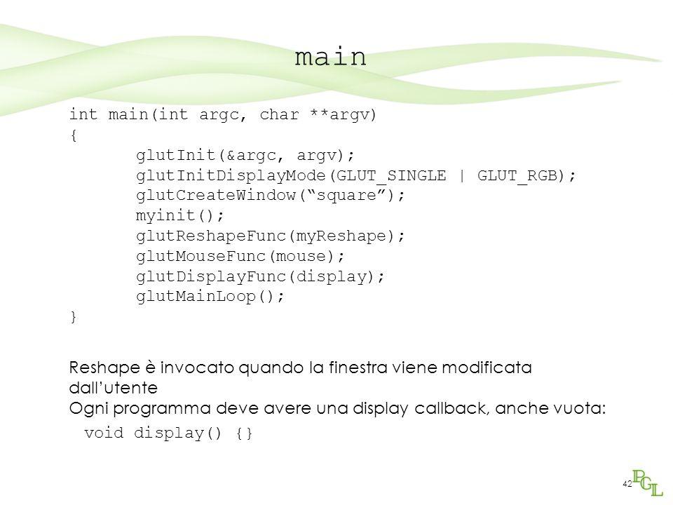 42 main int main(int argc, char **argv) { glutInit(&argc, argv); glutInitDisplayMode(GLUT_SINGLE | GLUT_RGB); glutCreateWindow( square ); myinit(); glutReshapeFunc(myReshape); glutMouseFunc(mouse); glutDisplayFunc(display); glutMainLoop(); } Reshape è invocato quando la finestra viene modificata dall'utente Ogni programma deve avere una display callback, anche vuota: void display() {}