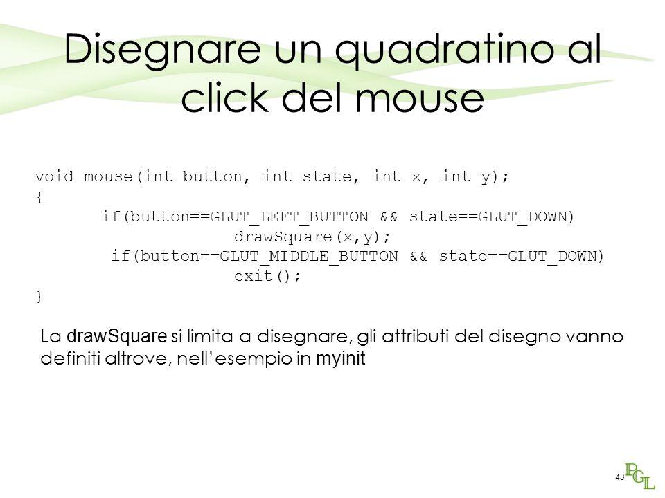 43 Disegnare un quadratino al click del mouse void mouse(int button, int state, int x, int y); { if(button==GLUT_LEFT_BUTTON && state==GLUT_DOWN) drawSquare(x,y); if(button==GLUT_MIDDLE_BUTTON && state==GLUT_DOWN) exit(); } La drawSquare si limita a disegnare, gli attributi del disegno vanno definiti altrove, nell'esempio in myinit
