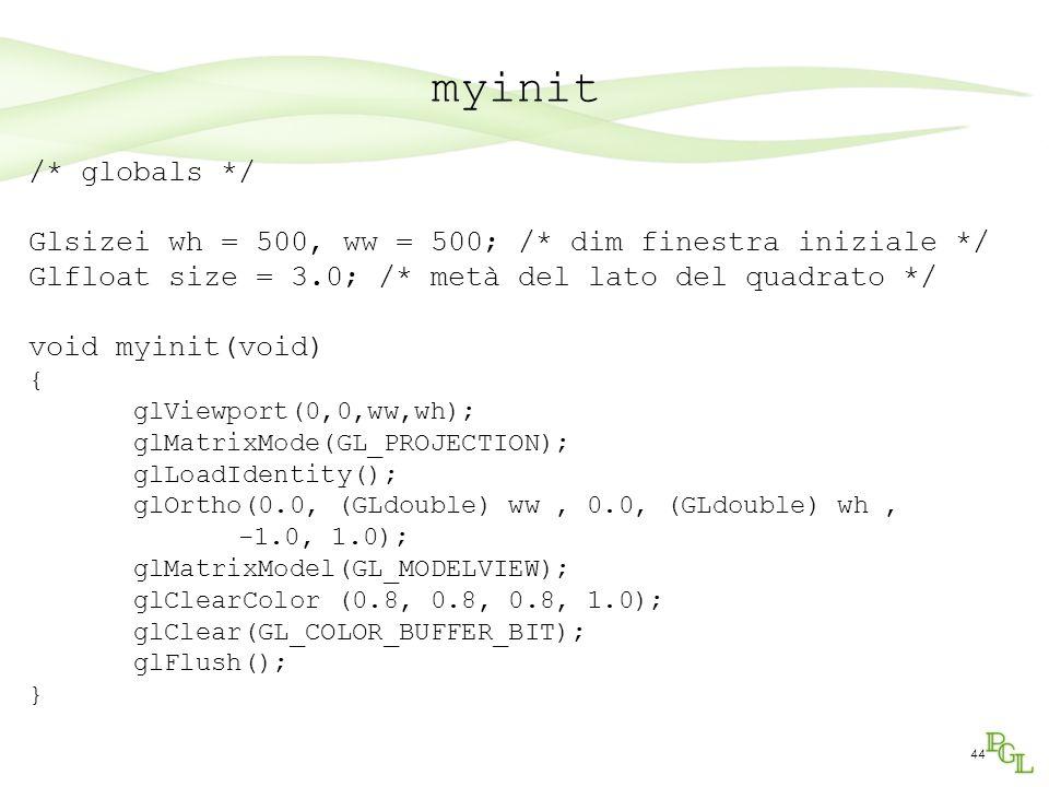 44 myinit /* globals */ Glsizei wh = 500, ww = 500; /* dim finestra iniziale */ Glfloat size = 3.0; /* metà del lato del quadrato */ void myinit(void) { glViewport(0,0,ww,wh); glMatrixMode(GL_PROJECTION); glLoadIdentity(); glOrtho(0.0, (GLdouble) ww, 0.0, (GLdouble) wh, -1.0, 1.0); glMatrixModel(GL_MODELVIEW); glClearColor (0.8, 0.8, 0.8, 1.0); glClear(GL_COLOR_BUFFER_BIT); glFlush(); }