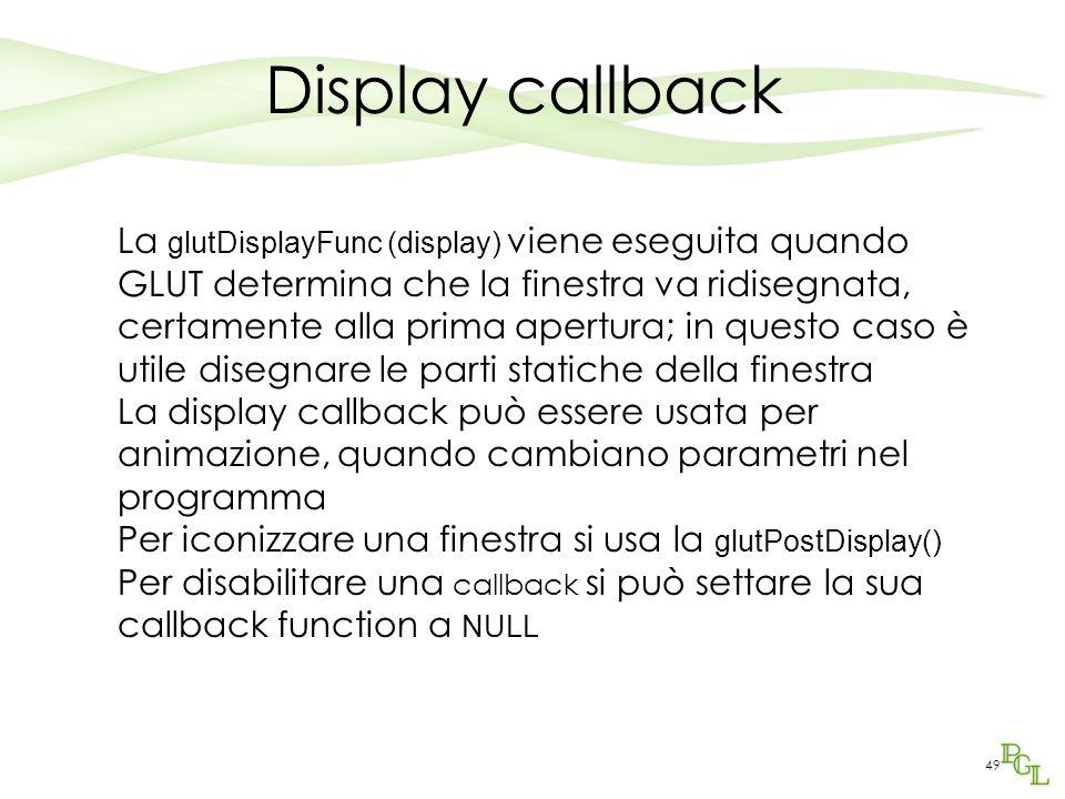 49 Display callback La glutDisplayFunc (display) viene eseguita quando GLUT determina che la finestra va ridisegnata, certamente alla prima apertura; in questo caso è utile disegnare le parti statiche della finestra La display callback può essere usata per animazione, quando cambiano parametri nel programma Per iconizzare una finestra si usa la glutPostDisplay() Per disabilitare una callback si può settare la sua callback function a NULL