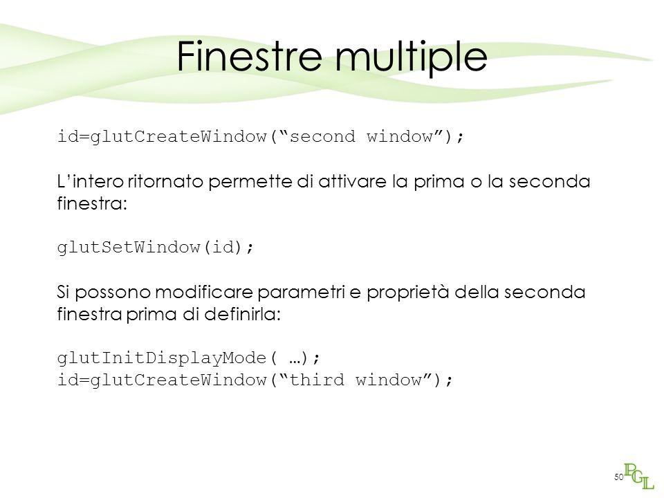 50 Finestre multiple id=glutCreateWindow( second window ); L'intero ritornato permette di attivare la prima o la seconda finestra: glutSetWindow(id); Si possono modificare parametri e proprietà della seconda finestra prima di definirla: glutInitDisplayMode( …); id=glutCreateWindow( third window );