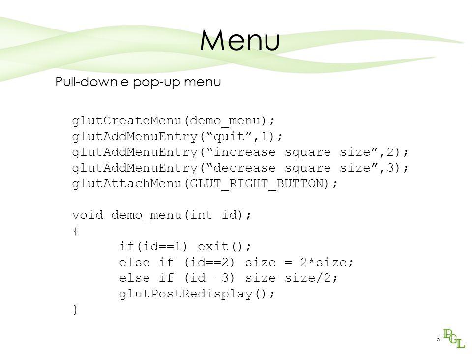 51 Menu Pull-down e pop-up menu glutCreateMenu(demo_menu); glutAddMenuEntry( quit ,1); glutAddMenuEntry( increase square size ,2); glutAddMenuEntry( decrease square size ,3); glutAttachMenu(GLUT_RIGHT_BUTTON); void demo_menu(int id); { if(id==1) exit(); else if (id==2) size = 2*size; else if (id==3) size=size/2; glutPostRedisplay(); }