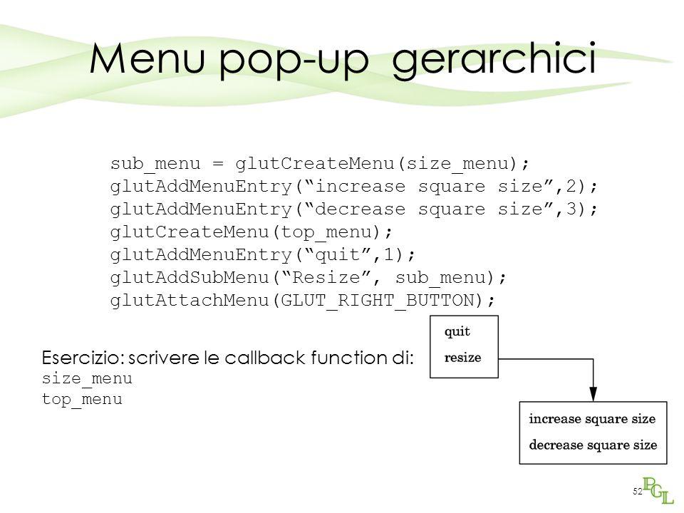 52 Menu pop-up gerarchici sub_menu = glutCreateMenu(size_menu); glutAddMenuEntry( increase square size ,2); glutAddMenuEntry( decrease square size ,3); glutCreateMenu(top_menu); glutAddMenuEntry( quit ,1); glutAddSubMenu( Resize , sub_menu); glutAttachMenu(GLUT_RIGHT_BUTTON); Esercizio: scrivere le callback function di: size_menu top_menu
