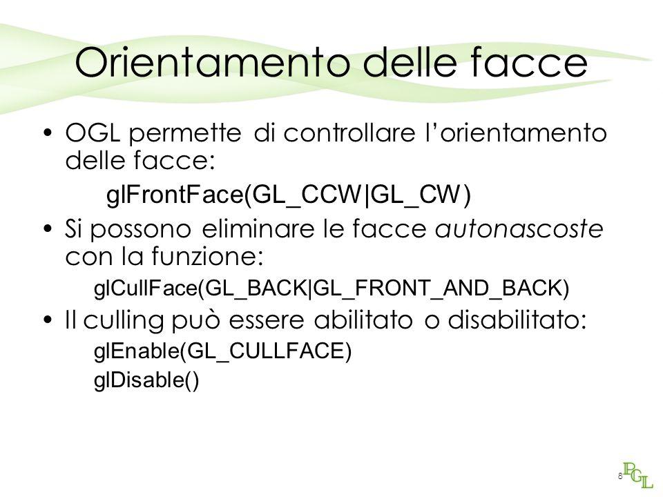 8 Orientamento delle facce OGL permette di controllare l'orientamento delle facce: glFrontFace(GL_CCW|GL_CW) Si possono eliminare le facce autonascoste con la funzione: glCullFace(GL_BACK|GL_FRONT_AND_BACK) Il culling può essere abilitato o disabilitato: glEnable(GL_CULLFACE) glDisable()