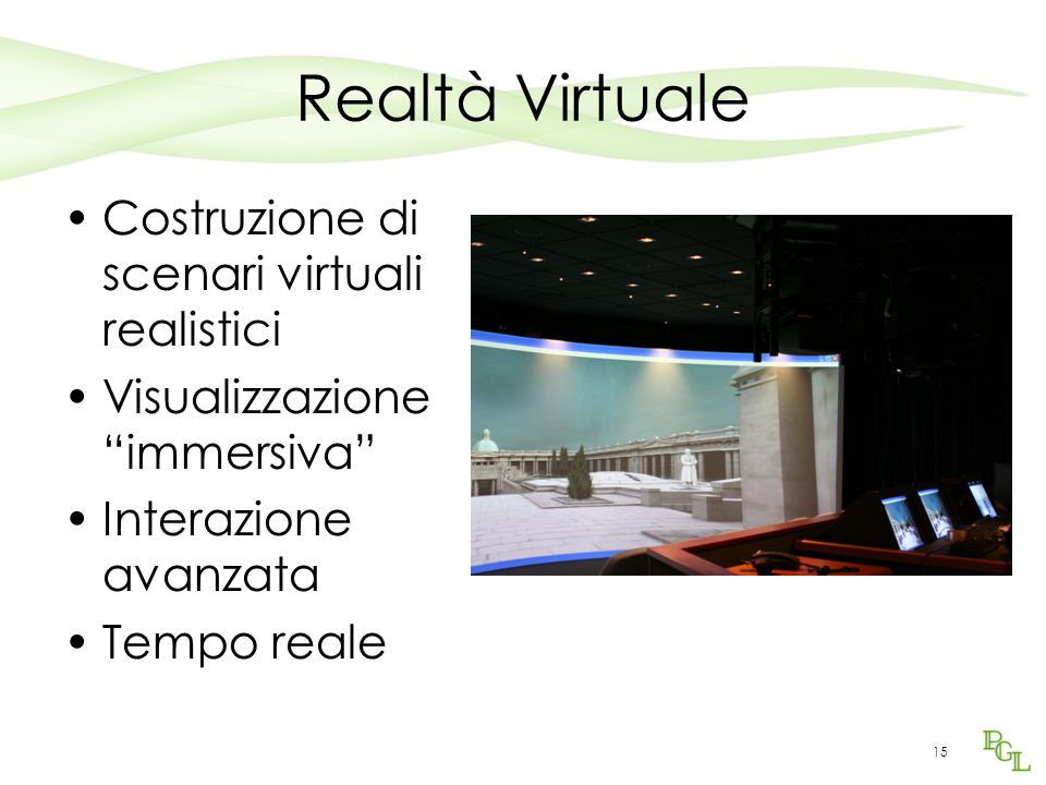 15 Realtà Virtuale Costruzione di scenari virtuali realistici Visualizzazione immersiva Interazione avanzata Tempo reale