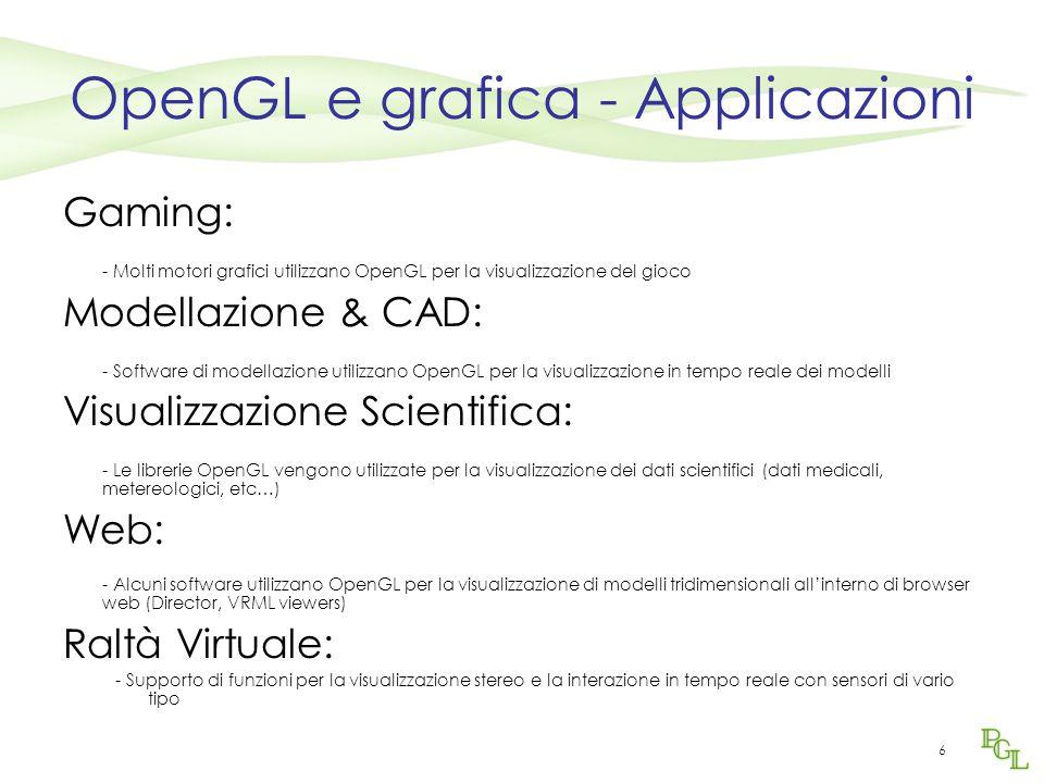 6 OpenGL e grafica - Applicazioni Gaming: - Molti motori grafici utilizzano OpenGL per la visualizzazione del gioco Modellazione & CAD: - Software di modellazione utilizzano OpenGL per la visualizzazione in tempo reale dei modelli Visualizzazione Scientifica: - Le librerie OpenGL vengono utilizzate per la visualizzazione dei dati scientifici (dati medicali, metereologici, etc…) Web: - Alcuni software utilizzano OpenGL per la visualizzazione di modelli tridimensionali all'interno di browser web (Director, VRML viewers) Raltà Virtuale: - Supporto di funzioni per la visualizzazione stereo e la interazione in tempo reale con sensori di vario tipo