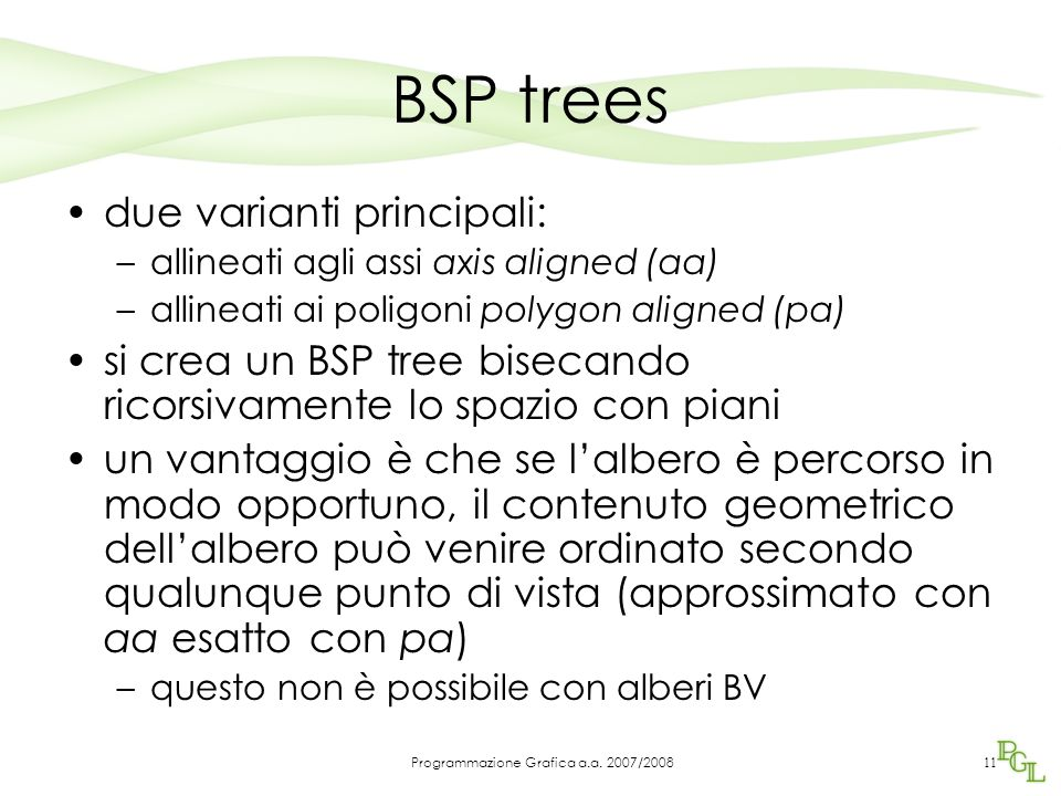 BSP trees due varianti principali: –allineati agli assi axis aligned (aa) –allineati ai poligoni polygon aligned (pa) si crea un BSP tree bisecando ri