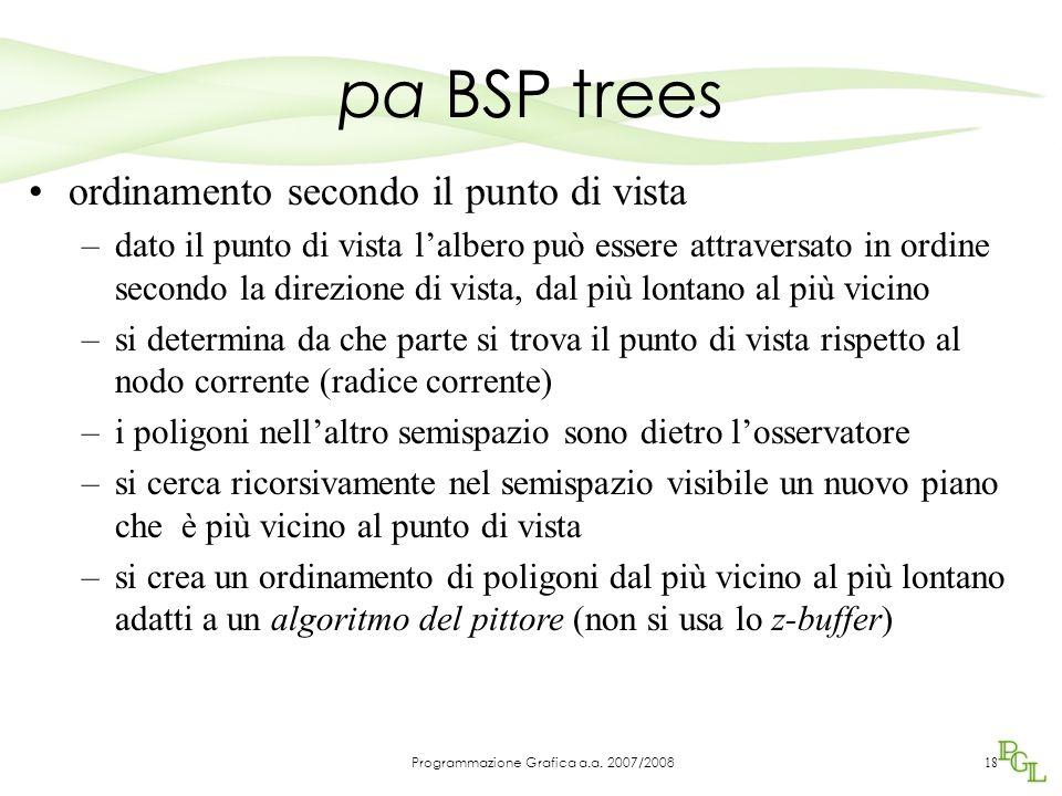 pa BSP trees 18 ordinamento secondo il punto di vista –dato il punto di vista l'albero può essere attraversato in ordine secondo la direzione di vista, dal più lontano al più vicino –si determina da che parte si trova il punto di vista rispetto al nodo corrente (radice corrente) –i poligoni nell'altro semispazio sono dietro l'osservatore –si cerca ricorsivamente nel semispazio visibile un nuovo piano che è più vicino al punto di vista –si crea un ordinamento di poligoni dal più vicino al più lontano adatti a un algoritmo del pittore (non si usa lo z-buffer) Programmazione Grafica a.a.