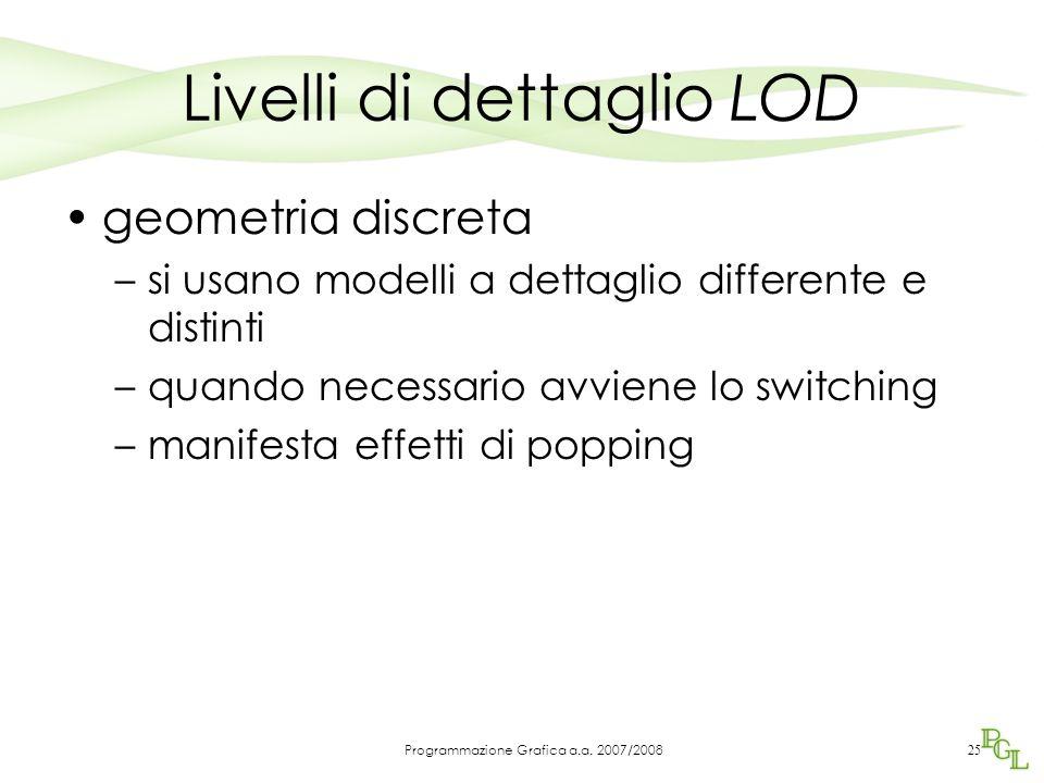 Livelli di dettaglio LOD geometria discreta –si usano modelli a dettaglio differente e distinti –quando necessario avviene lo switching –manifesta effetti di popping 25 Programmazione Grafica a.a.