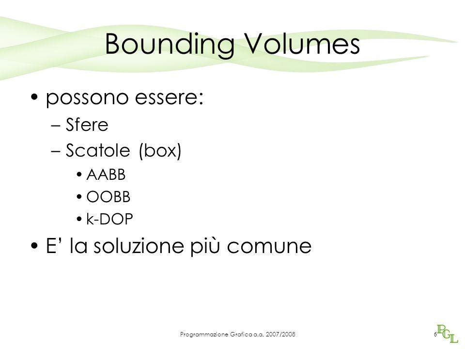 Bounding Volumes possono essere: –Sfere –Scatole (box) AABB OOBB k-DOP E' la soluzione più comune 6 Programmazione Grafica a.a.