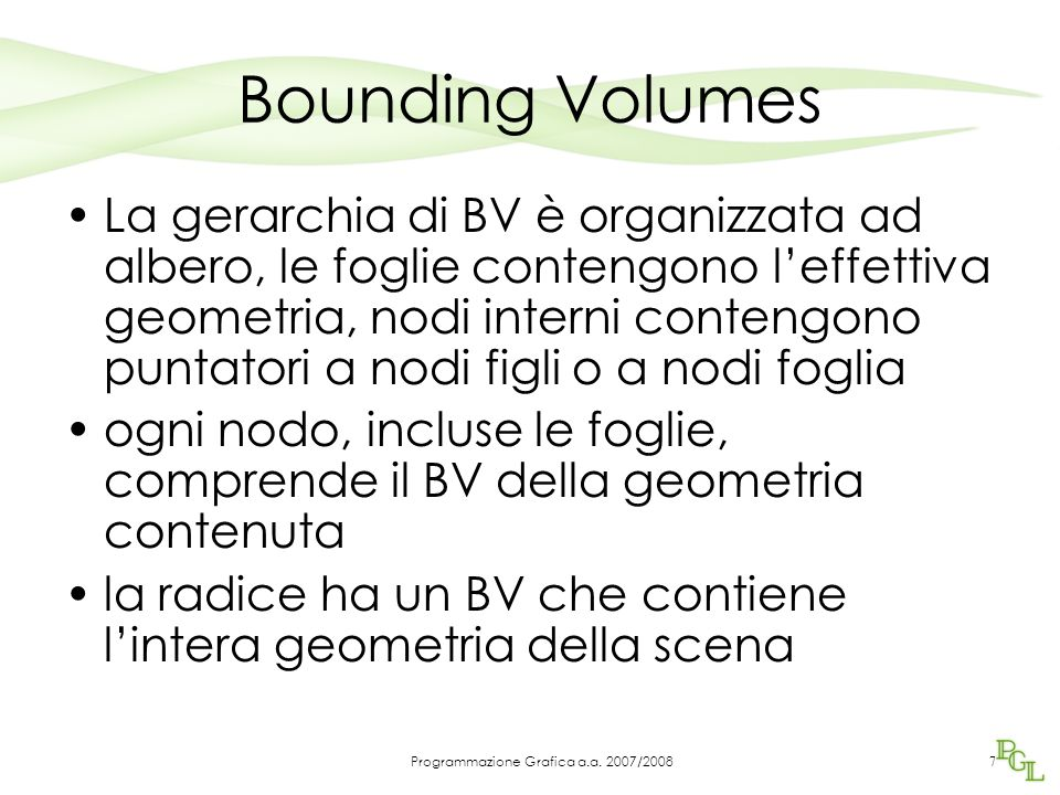 Bounding Volumes La gerarchia di BV è organizzata ad albero, le foglie contengono l'effettiva geometria, nodi interni contengono puntatori a nodi figli o a nodi foglia ogni nodo, incluse le foglie, comprende il BV della geometria contenuta la radice ha un BV che contiene l'intera geometria della scena 7 Programmazione Grafica a.a.