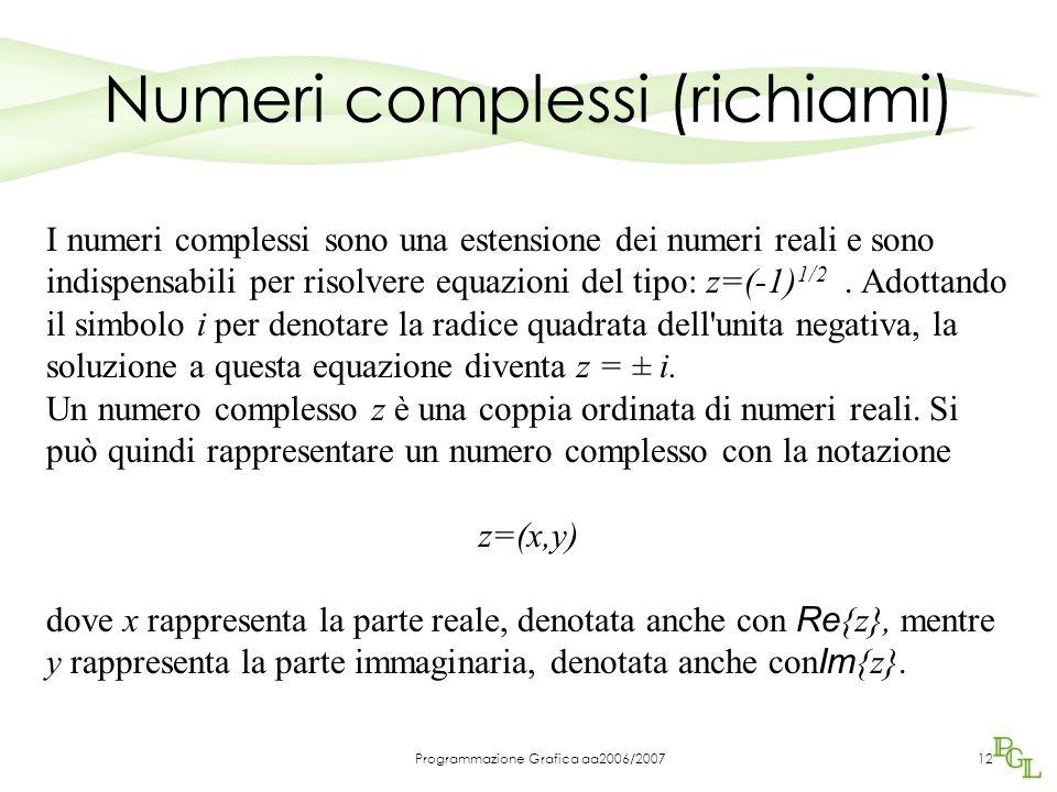 Programmazione Grafica aa2006/200712 Numeri complessi (richiami) I numeri complessi sono una estensione dei numeri reali e sono indispensabili per risolvere equazioni del tipo: z=(-1) 1/2.