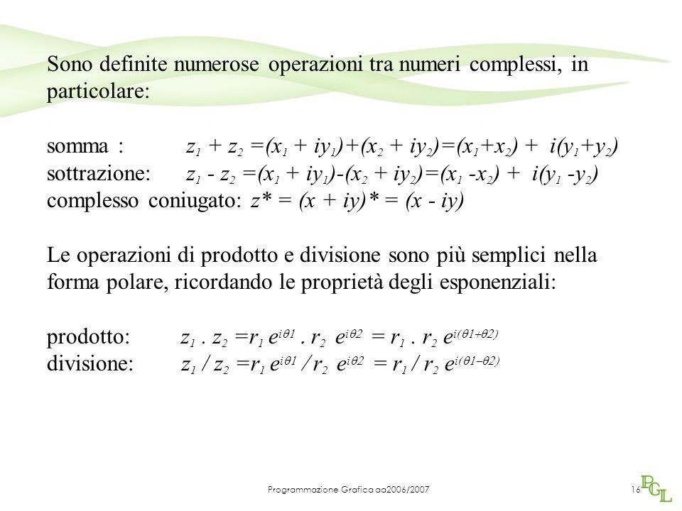 Programmazione Grafica aa2006/200716 Sono definite numerose operazioni tra numeri complessi, in particolare: somma : z 1 + z 2 =(x 1 + iy 1 )+(x 2 + iy 2 )=(x 1 +x 2 ) + i(y 1 +y 2 ) sottrazione: z 1 - z 2 =(x 1 + iy 1 )-(x 2 + iy 2 )=(x 1 -x 2 ) + i(y 1 -y 2 ) complesso coniugato: z* = (x + iy)* = (x - iy) Le operazioni di prodotto e divisione sono più semplici nella forma polare, ricordando le proprietà degli esponenziali: prodotto: z 1.