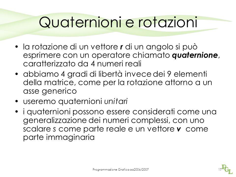 Programmazione Grafica aa2006/200717 Quaternioni e rotazioni la rotazione di un vettore r di un angolo si può esprimere con un operatore chiamato quaternione, caratterizzato da 4 numeri reali abbiamo 4 gradi di libertà invece dei 9 elementi della matrice, come per la rotazione attorno a un asse generico useremo quaternioni unitari i quaternioni possono essere considerati come una generalizzazione dei numeri complessi, con uno scalare s come parte reale e un vettore v come parte immaginaria