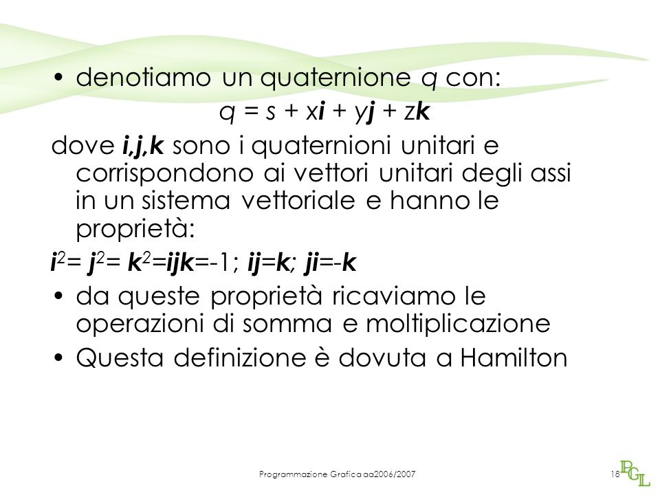 Programmazione Grafica aa2006/200718 denotiamo un quaternione q con: q = s + x i + y j + z k dove i,j,k sono i quaternioni unitari e corrispondono ai vettori unitari degli assi in un sistema vettoriale e hanno le proprietà: i 2 = j 2 = k 2 = ijk =-1; ij = k ; ji =- k da queste proprietà ricaviamo le operazioni di somma e moltiplicazione Questa definizione è dovuta a Hamilton