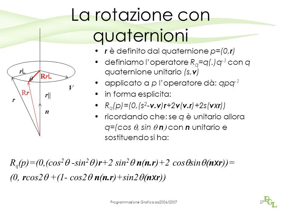 Programmazione Grafica aa2006/200727 La rotazione con quaternioni r è definito dal quaternione p=(0, r ) definiamo l'operatore R q =q(.)q -1 con q quaternione unitario (s, v ) applicato a p l'operatore dà: qpq -1 in forma esplicita: R q (p)=(0,(s 2 - v.v ) r +2 v ( v.r )+2s( v x r )) ricordando che: se q è unitario allora q=(cos , sin  n  con n unitario e sostituendo si ha: r RrRr  n V r|| rLrL RrLRrL R q (p)=(0,(cos 2  -sin 2  )r+2 sin 2  n(n.r)+2 cos  sin  n x r))= (0, rcos2  +(1- cos2  n(n.r)+sin2  n x r))