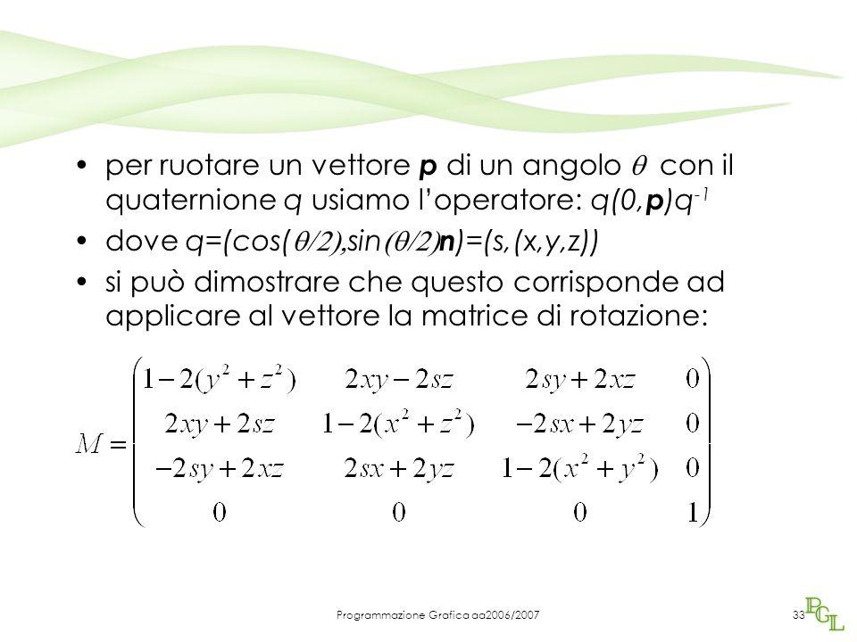 Programmazione Grafica aa2006/200733 per ruotare un vettore p di un angolo  con il quaternione q usiamo l'operatore: q(0, p )q -1 dove q=(cos(  sin  n )=(s,(x,y,z)) si può dimostrare che questo corrisponde ad applicare al vettore la matrice di rotazione: