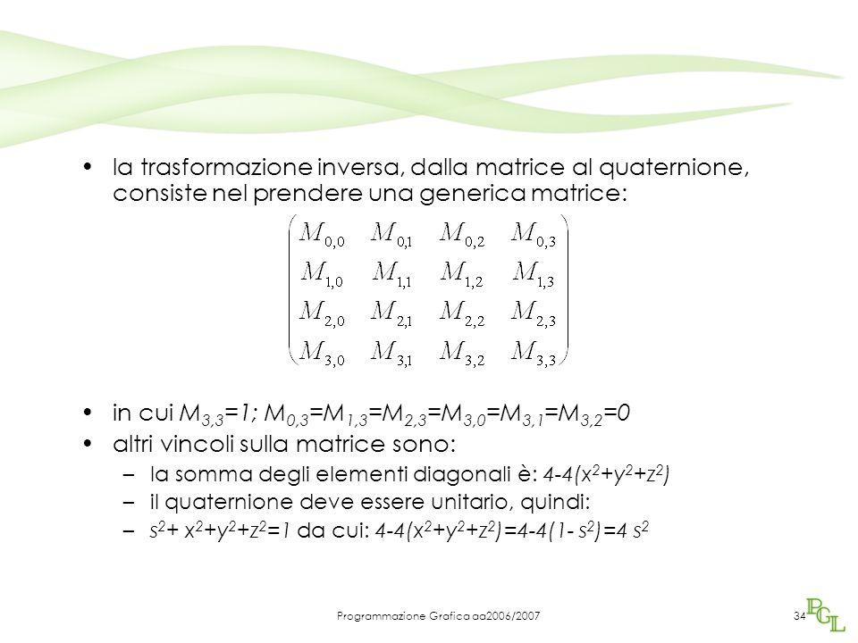Programmazione Grafica aa2006/200734 la trasformazione inversa, dalla matrice al quaternione, consiste nel prendere una generica matrice: in cui M 3,3 =1; M 0,3 =M 1,3 =M 2,3 =M 3,0 =M 3,1 =M 3,2 =0 altri vincoli sulla matrice sono: –la somma degli elementi diagonali è: 4-4(x 2 +y 2 +z 2 ) –il quaternione deve essere unitario, quindi: –s 2 + x 2 +y 2 +z 2 =1 da cui: 4-4(x 2 +y 2 +z 2 )=4-4(1- s 2 )=4 s 2