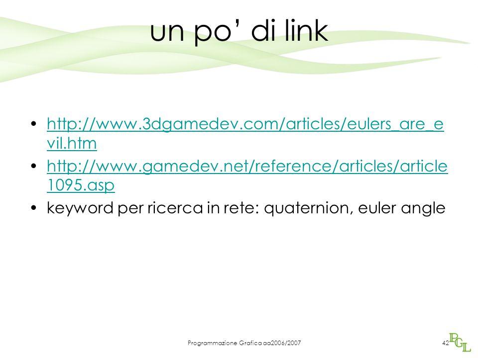 Programmazione Grafica aa2006/200742 un po' di link http://www.3dgamedev.com/articles/eulers_are_e vil.htmhttp://www.3dgamedev.com/articles/eulers_are_e vil.htm http://www.gamedev.net/reference/articles/article 1095.asphttp://www.gamedev.net/reference/articles/article 1095.asp keyword per ricerca in rete: quaternion, euler angle