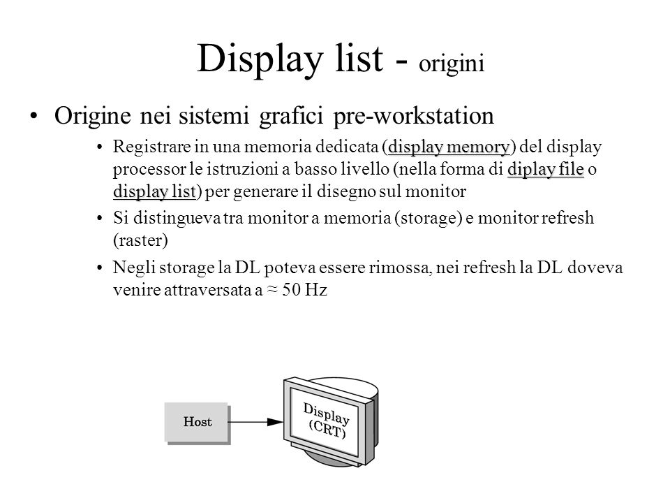 Display list - origini Origine nei sistemi grafici pre-workstation display memory diplay file display listRegistrare in una memoria dedicata (display memory) del display processor le istruzioni a basso livello (nella forma di diplay file o display list) per generare il disegno sul monitor Si distingueva tra monitor a memoria (storage) e monitor refresh (raster) Negli storage la DL poteva essere rimossa, nei refresh la DL doveva venire attraversata a ≈ 50 Hz