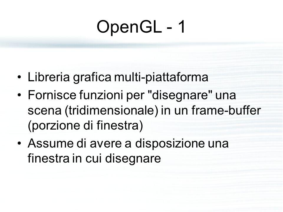 OpenGL - 1 Libreria grafica multi-piattaforma Fornisce funzioni per disegnare una scena (tridimensionale) in un frame-buffer (porzione di finestra) Assume di avere a disposizione una finestra in cui disegnare