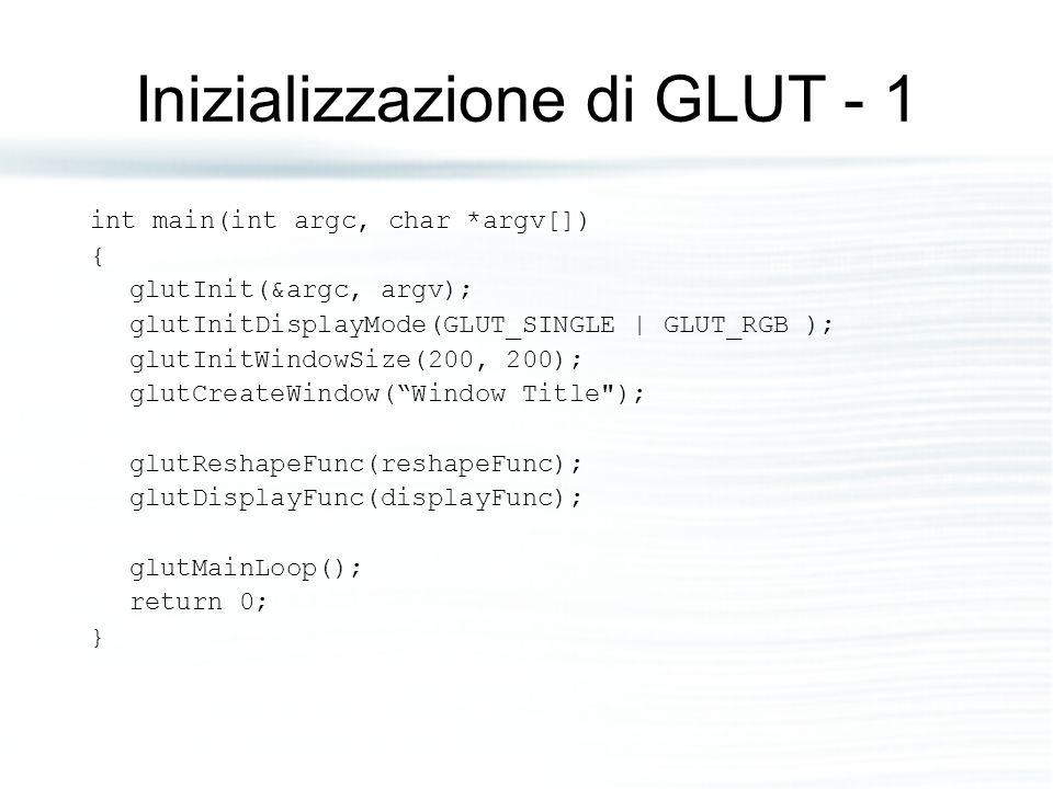 Inizializzazione di GLUT - 1 int main(int argc, char *argv[]) { glutInit(&argc, argv); glutInitDisplayMode(GLUT_SINGLE | GLUT_RGB ); glutInitWindowSize(200, 200); glutCreateWindow( Window Title ); glutReshapeFunc(reshapeFunc); glutDisplayFunc(displayFunc); glutMainLoop(); return 0; }