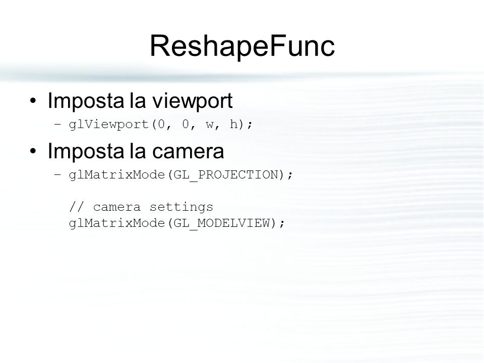 ReshapeFunc Imposta la viewport –glViewport(0, 0, w, h); Imposta la camera –glMatrixMode(GL_PROJECTION); // camera settings glMatrixMode(GL_MODELVIEW)