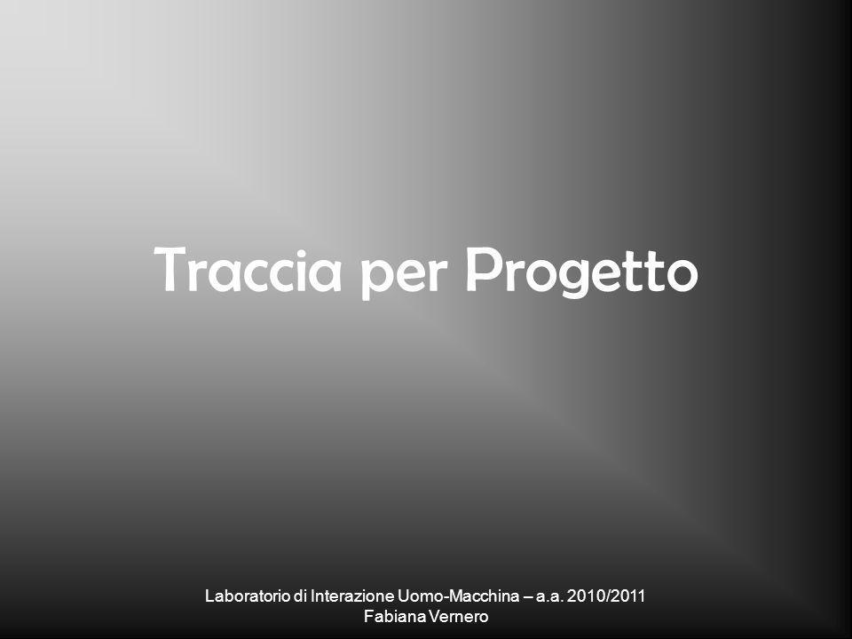 Laboratorio di Interazione Uomo-Macchina – a.a. 2010/2011 Fabiana Vernero Traccia per Progetto