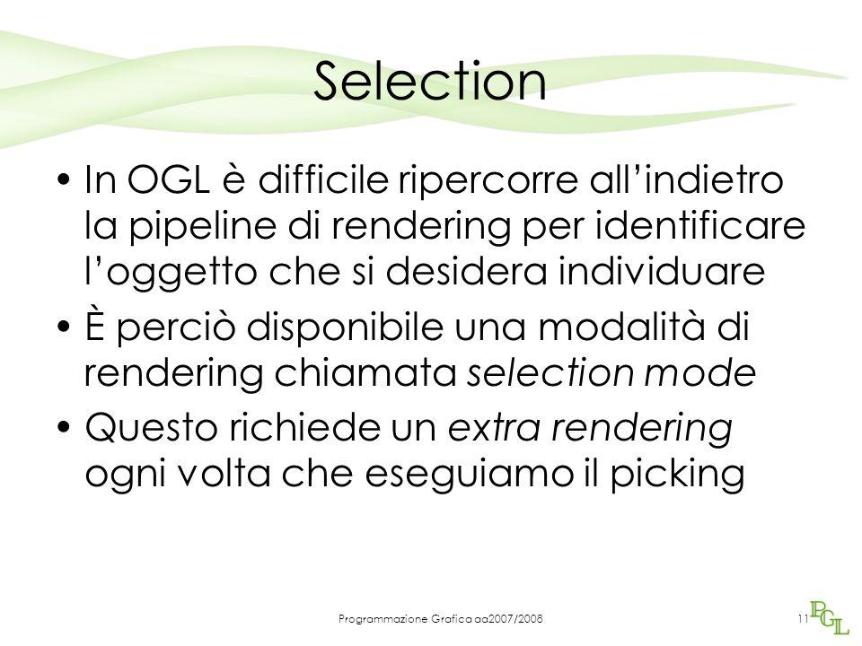Programmazione Grafica aa2007/200811 Selection In OGL è difficile ripercorre all'indietro la pipeline di rendering per identificare l'oggetto che si desidera individuare È perciò disponibile una modalità di rendering chiamata selection mode Questo richiede un extra rendering ogni volta che eseguiamo il picking