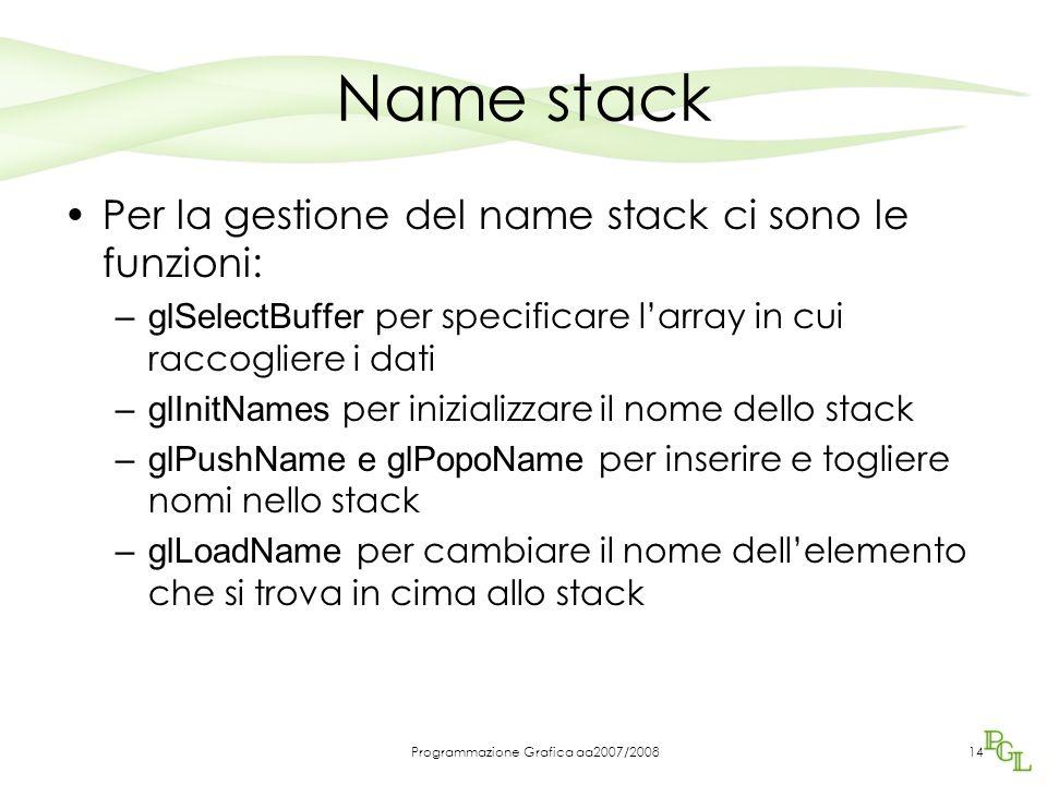 Programmazione Grafica aa2007/200814 Name stack Per la gestione del name stack ci sono le funzioni: –glSelectBuffer per specificare l'array in cui raccogliere i dati –glInitNames per inizializzare il nome dello stack –glPushName e glPopoName per inserire e togliere nomi nello stack –glLoadName per cambiare il nome dell'elemento che si trova in cima allo stack