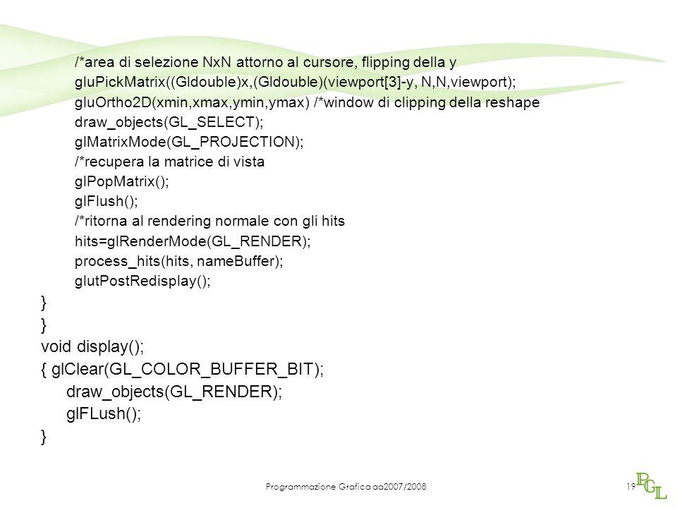 Programmazione Grafica aa2007/200819 /*area di selezione NxN attorno al cursore, flipping della y gluPickMatrix((Gldouble)x,(Gldouble)(viewport[3]-y, N,N,viewport); gluOrtho2D(xmin,xmax,ymin,ymax) /*window di clipping della reshape draw_objects(GL_SELECT); glMatrixMode(GL_PROJECTION); /*recupera la matrice di vista glPopMatrix(); glFlush(); /*ritorna al rendering normale con gli hits hits=glRenderMode(GL_RENDER); process_hits(hits, nameBuffer); glutPostRedisplay(); } void display(); { glClear(GL_COLOR_BUFFER_BIT); draw_objects(GL_RENDER); glFLush(); }