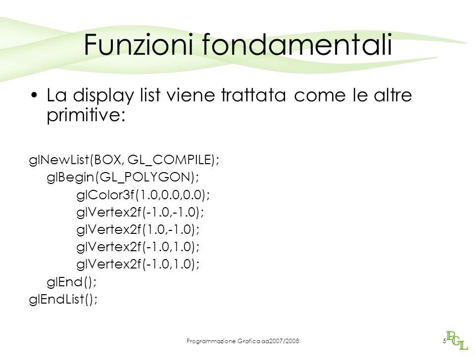 Programmazione Grafica aa2007/20085 Funzioni fondamentali La display list viene trattata come le altre primitive: glNewList(BOX, GL_COMPILE); glBegin(GL_POLYGON); glColor3f(1.0,0.0,0.0); glVertex2f(-1.0,-1.0); glVertex2f(1.0,-1.0); glVertex2f(-1.0,1.0); glEnd(); glEndList();