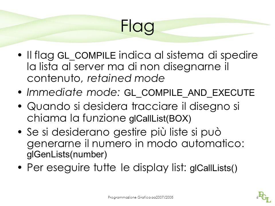 Programmazione Grafica aa2007/20086 Flag Il flag GL_COMPILE indica al sistema di spedire la lista al server ma di non disegnarne il contenuto, retained mode Immediate mode: GL_COMPILE_AND_EXECUTE Quando si desidera tracciare il disegno si chiama la funzione glCallList(BOX) Se si desiderano gestire più liste si può generarne il numero in modo automatico: glGenLists(number) Per eseguire tutte le display list: glCallLists()