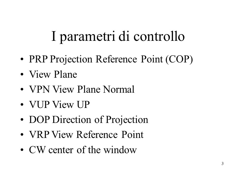 3 I parametri di controllo PRP Projection Reference Point (COP) View Plane VPN View Plane Normal VUP View UP DOP Direction of Projection VRP View Reference Point CW center of the window