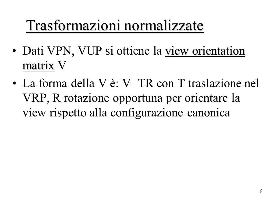 8 view orientation matrixDati VPN, VUP si ottiene la view orientation matrix V La forma della V è: V=TR con T traslazione nel VRP, R rotazione opportuna per orientare la view rispetto alla configurazione canonica Trasformazioni normalizzate