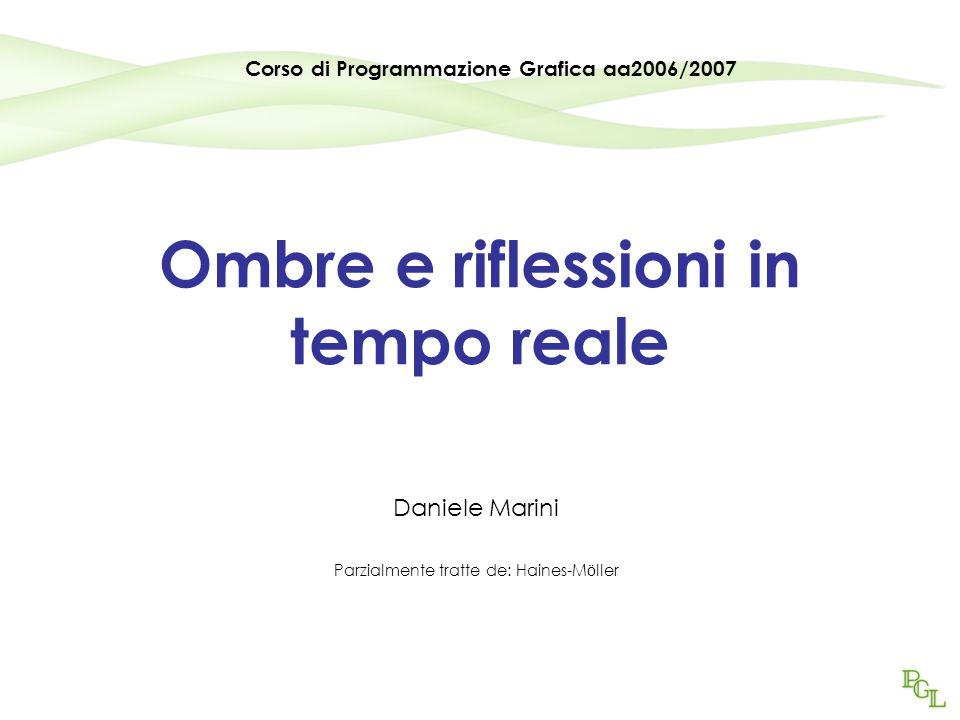 Ombre e riflessioni in tempo reale Daniele Marini Parzialmente tratte de: Haines-M ö ller Corso di Programmazione Grafica aa2006/2007