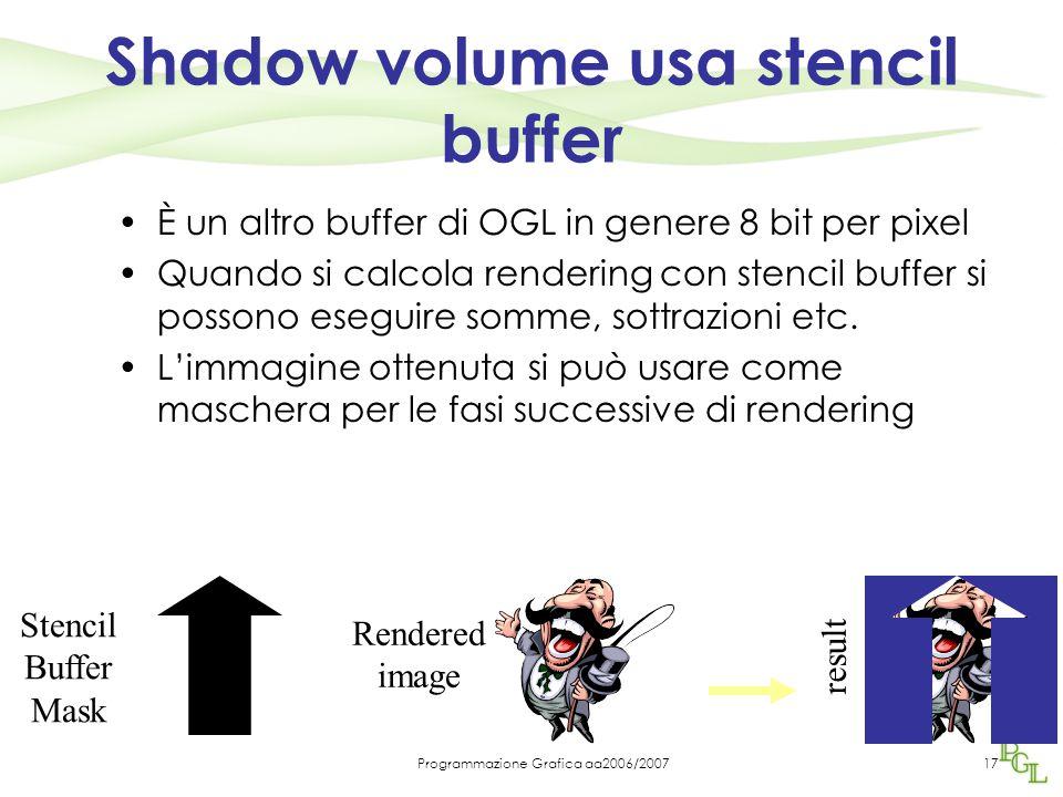 Programmazione Grafica aa2006/200717 Shadow volume usa stencil buffer È un altro buffer di OGL in genere 8 bit per pixel Quando si calcola rendering c