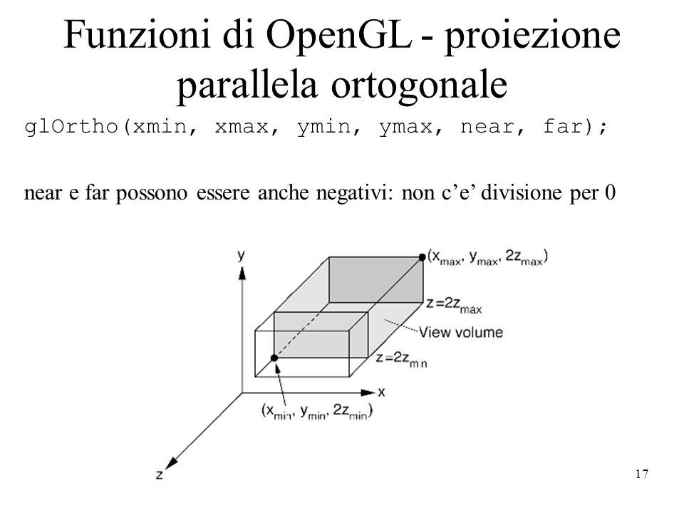 17 Funzioni di OpenGL - proiezione parallela ortogonale glOrtho(xmin, xmax, ymin, ymax, near, far); near e far possono essere anche negativi: non c'e'