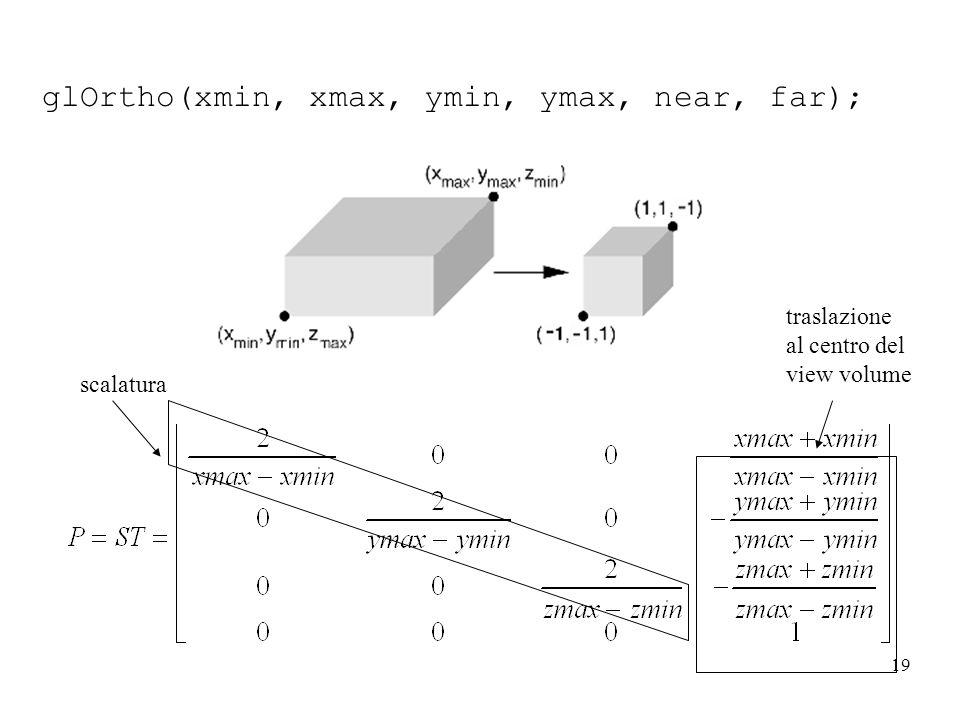 19 glOrtho(xmin, xmax, ymin, ymax, near, far); traslazione al centro del view volume scalatura
