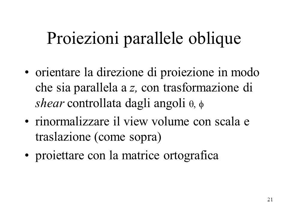 21 Proiezioni parallele oblique orientare la direzione di proiezione in modo che sia parallela a z, con trasformazione di shear controllata dagli ango