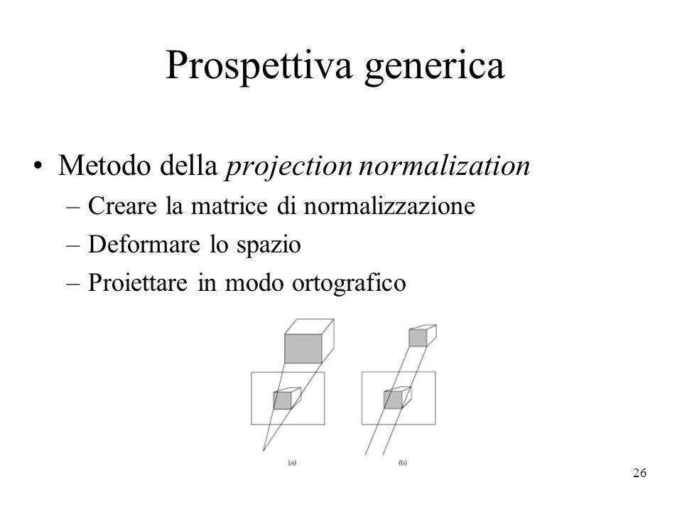26 Prospettiva generica Metodo della projection normalization –Creare la matrice di normalizzazione –Deformare lo spazio –Proiettare in modo ortografi