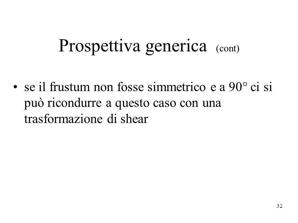 32 Prospettiva generica (cont) se il frustum non fosse simmetrico e a 90° ci si può ricondurre a questo caso con una trasformazione di shear