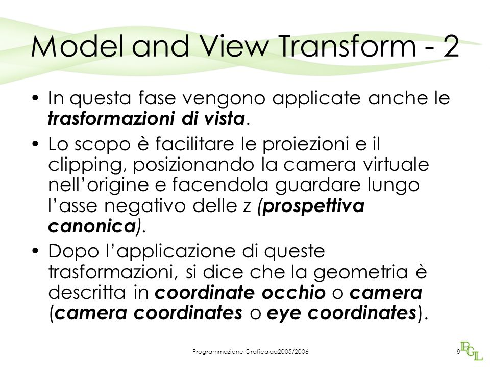 Programmazione Grafica aa2005/20068 Model and View Transform - 2 In questa fase vengono applicate anche le trasformazioni di vista. Lo scopo è facilit
