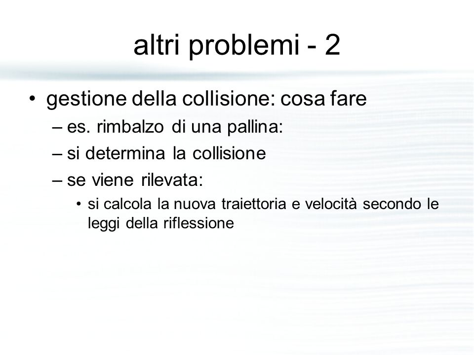 altri problemi - 2 gestione della collisione: cosa fare –es. rimbalzo di una pallina: –si determina la collisione –se viene rilevata: si calcola la nu