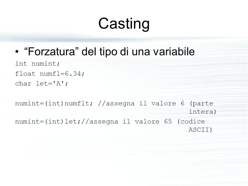 """Casting """"Forzatura"""" del tipo di una variabile int numint; float numfl=6.34; char let='A'; numint=(int)numflt; //assegna il valore 6 (parte intera) num"""