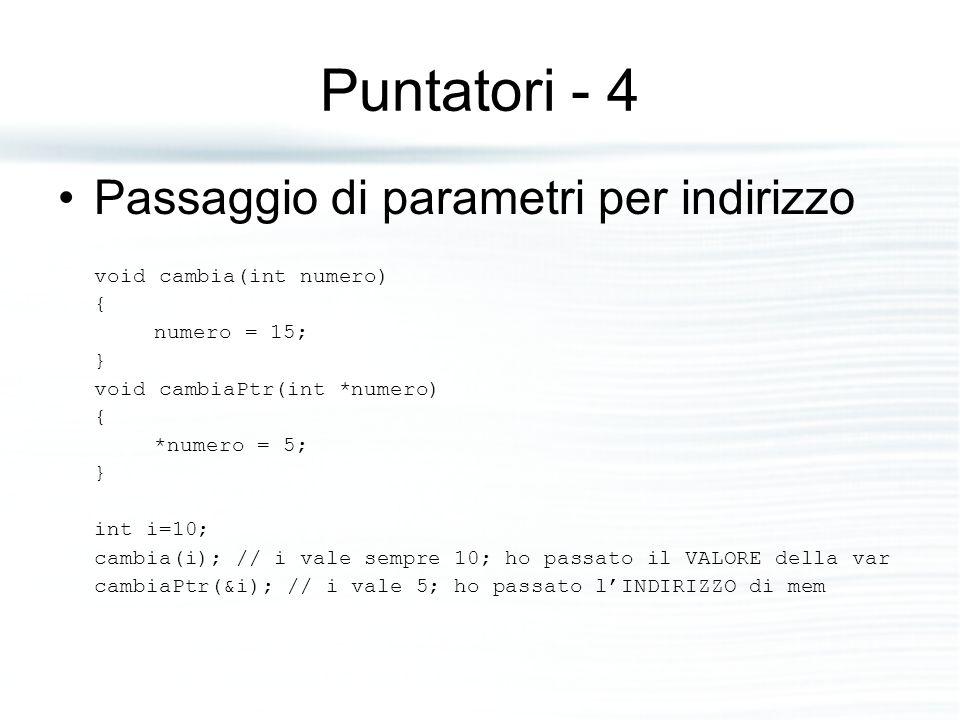 Puntatori - 4 Passaggio di parametri per indirizzo void cambia(int numero) { numero = 15; } void cambiaPtr(int *numero) { *numero = 5; } int i=10; cam