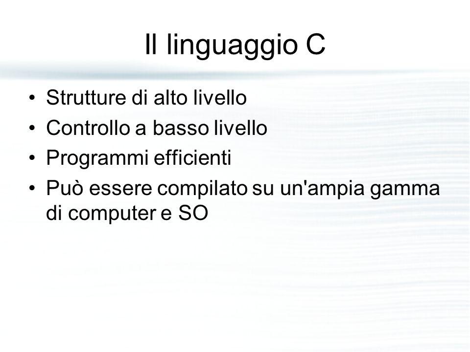 Il linguaggio C Strutture di alto livello Controllo a basso livello Programmi efficienti Può essere compilato su un'ampia gamma di computer e SO