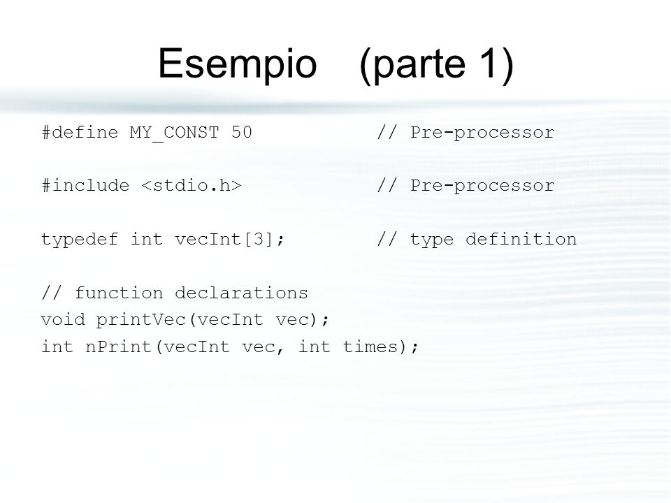 Esempio (parte 1) #define MY_CONST 50// Pre-processor #include // Pre-processor typedef int vecInt[3];// type definition // function declarations void