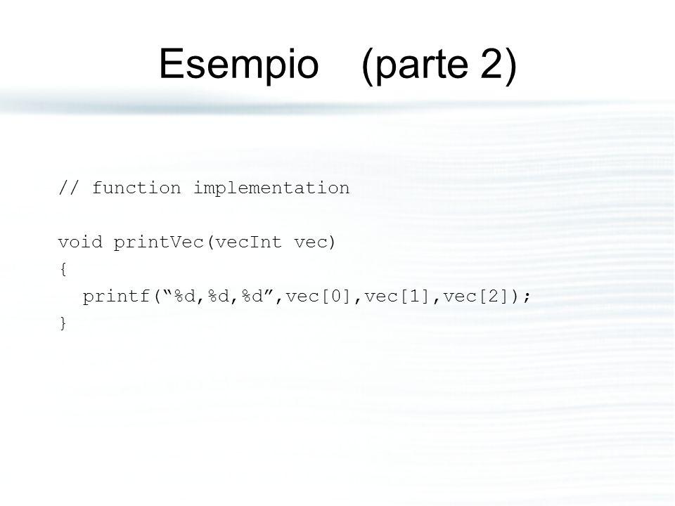 """Esempio (parte 2) // function implementation void printVec(vecInt vec) { printf(""""%d,%d,%d"""",vec[0],vec[1],vec[2]); }"""