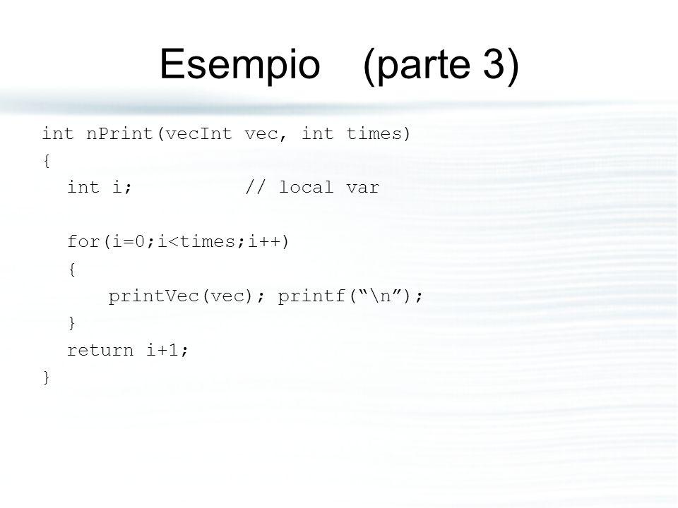 """Esempio (parte 3) int nPrint(vecInt vec, int times) { int i;// local var for(i=0;i<times;i++) { printVec(vec); printf(""""\n""""); } return i+1; }"""
